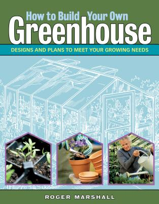 How to Build Your Own Greenhouse: Designs and Plans to Meet Your Growing Needs Cover Image