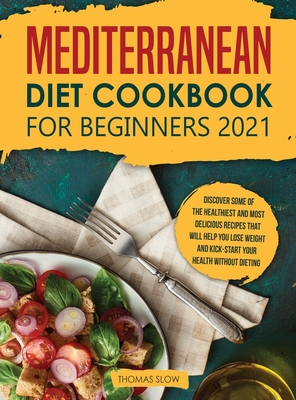 Mediterranean Diet Cookbook for Beginners 2021: Discover Some of the Healthiest and Most Delicious Recipes that Will Help You Lose Weight and Kick-Sta Cover Image