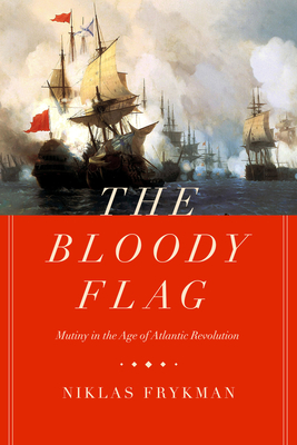 The Bloody Flag: Mutiny in the Age of Atlantic Revolution (California World History Library #30) Cover Image