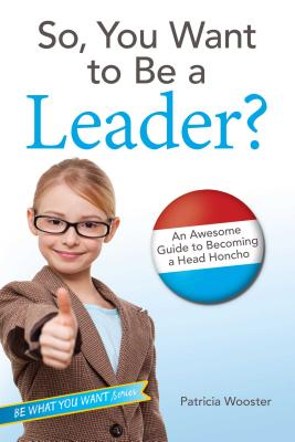 So, You Want to Be a Leader?: An Awesome Guide to Becoming a Head Honcho (Be What You Want) Cover Image