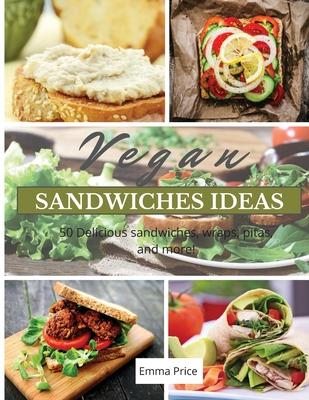 Vegan Sandwiches Ideas: 50 Delicious sandwiches, wraps, pitas, and more! Cover Image