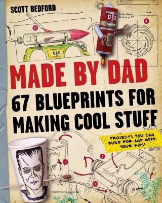 Made by Dad: 67 Blueprints for Making Cool Stuff: Projects You Can Build for (and With) Your Kids! cover image