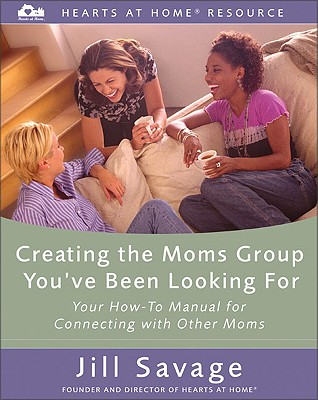 Creating the Moms Group You've Been Looking for: Your How-To Manual for Connecting with Other Moms Cover Image