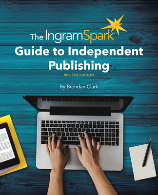 The Ingramspark Guide to Independent Publishing, Revised Edition Cover Image