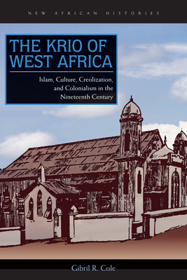 The Krio of West Africa: Islam, Culture, Creolization, and Colonialism in the Nineteenth Century (New African Histories) Cover Image