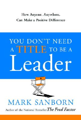 You Don't Need a Title to Be a Leader: How Anyone, Anywhere, Can Make a Positive Difference Cover Image