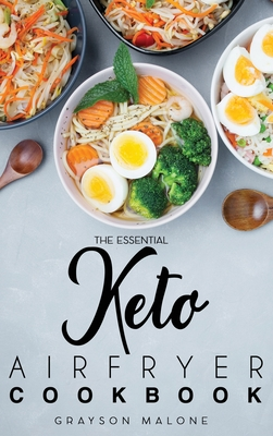 The Essential Keto Air Fryer Cookbook: Healthy Recipes Without Sacrificing The Taste! Burn Fat And Live Healthier. Cover Image