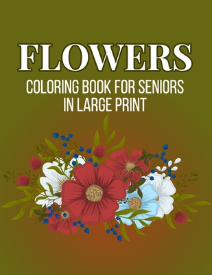 Flowers Coloring Book For Seniors In Large Print: An Adult Coloring Book with Flower Collection, Stress Relieving Flower Designs for Relaxation (Vol 3 Cover Image