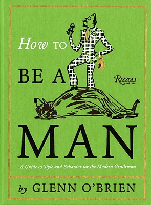 How To Be a Man: A Guide To Style and Behavior For The Modern Gentleman Cover Image