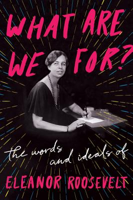 What Are We For?: The Words and Ideals of Eleanor Roosevelt Cover Image