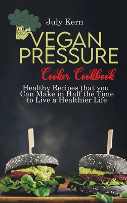 Vegan Pressure Cooker Cookbook: Healthy Recipes that you Can Make in Half the Time to Live a Healthier Life Cover Image