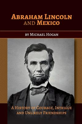Abraham Lincoln and Mexico: A History of Courage, Intrigue and Unlikely Friendships Cover Image