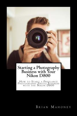 Starting a Photography Business with Your Nikon D800: How to Start a Freelance Photography Photo Business with the Nikon D800 Cover Image