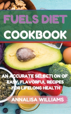 Fuels Diet Cookbook: An Accurate Selection of Easy, Flavorful Recipes for Lifelong Health Cover Image