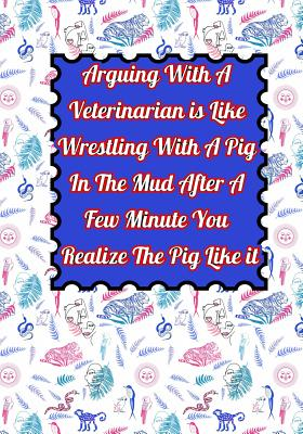 Arguing With A Veterinarian is Like Wrestling With A Pig In The Mud After A Few Minute You Realize The Pig Like it: Funny Veterinarian notebook Best G Cover Image