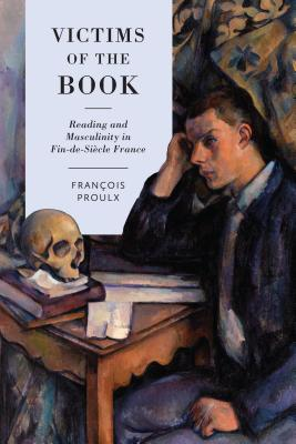 Victims of the Book: Reading and Masculinity in Fin-De-Si?cle France (University of Toronto Romance) Cover Image