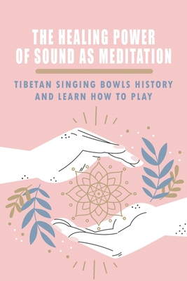The Healing Power Of Sound As Meditation: Tibetan Singing Bowls History And Learn How To Play: Sound Therapy Healing Cover Image