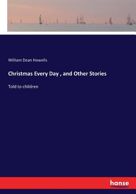 Christmas Every Day, and Other Stories: Told to children Cover Image