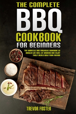 The Complete BBQ Cookbook For Beginners: The Complete and Fantastic Cookbook to Master the Skill of Smoking and Enjoy Tasty Meals with Your Friends Cover Image