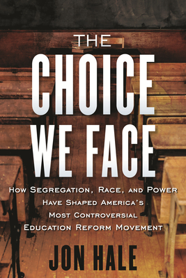The Choice We Face: How Segregation, Race, and Power Have Shaped America's Most Controversial Educat ion Reform Movement Cover Image
