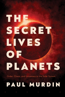 The Secret Lives of Planets: Order, Chaos, and Uniqueness in the Solar System Cover Image