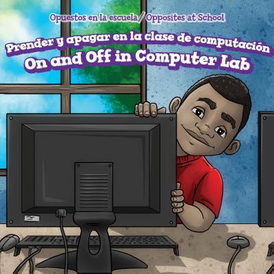 Prender y Apagar En La Clase de Computacion / On and Off in Computer Lab (Opuestos En La Escuela / Opposites at School) Cover Image