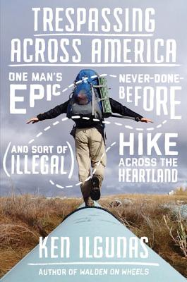 Trespassing Across America: One Man's Epic, Never-Done-Before (and Sort of Illegal) Hike Across the Heartland Cover Image