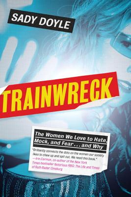 Trainwreck: The Women We Love to Hate, Mock, and Fear . . . and Why Cover Image