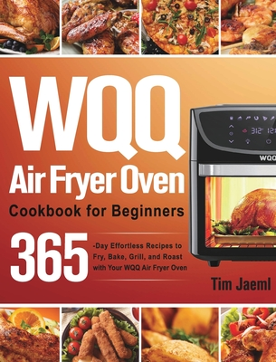 WQQ Air Fryer Oven Cookbook for Beginners: 365-Day Effortless Recipes to Fry, Bake, Grill, and Roast with Your WQQ Air Fryer Oven Cover Image