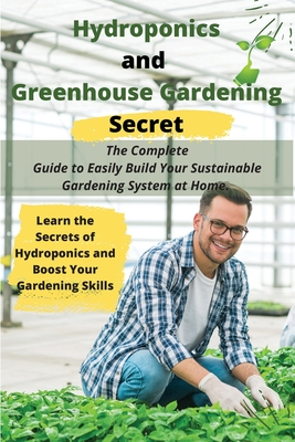 Hydroponics and Greenhouse Gardening Secret: The Complete Guide to Easily Build Your Sustainable Gardening System at Home. Learn the Secrets of Hydrop Cover Image