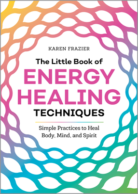 The Little Book of Energy Healing Techniques: Simple Practices to Heal Body, Mind, and Spirit Cover Image