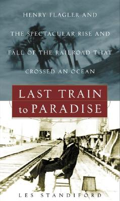 Last Train to Paradise: Henry Flagler and the Spectacular Rise and Fall of the Railroad That Crossed an Ocean Cover Image