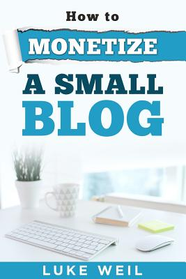 Luke Weil's How To Monetize A Small Blog Cover Image