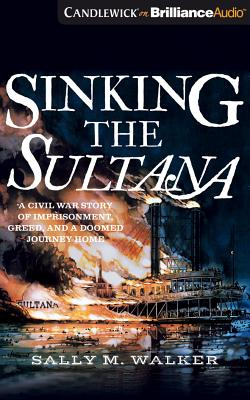 Sinking the Sultana: A Civil War Story of Imprisonment, Greed, and a Doomed Journey Home Cover Image