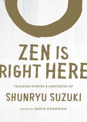 Zen Is Right Here: Teaching Stories and Anecdotes of Shunryu Suzuki, Author of <i>Zen Mind, Beginner's Mind</i> Cover Image