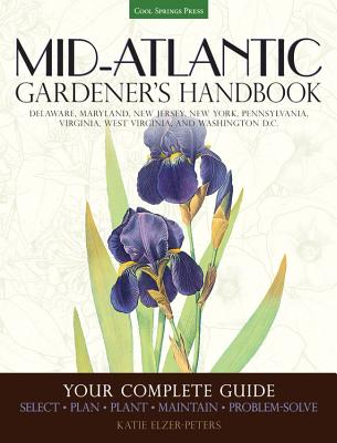 Mid-Atlantic Gardener's Handbook: Your Complete Guide: Select, Plan, Plant, Maintain, Problem-Solve - Delaware, Maryland, New Jersey, New York, Pennsylvania, Virginia, West Virginia, Washington D.C. Cover Image