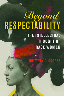 Beyond Respectability: The Intellectual Thought of Race Women (Women, Gender, and Sexuality in American History) Cover Image