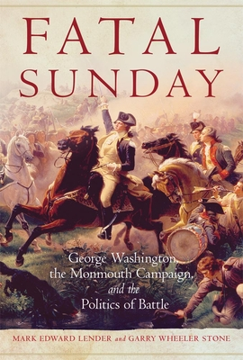 Fatal Sunday, 54: George Washington, the Monmouth Campaign, and the Politics of Battle (Campaigns and Commanders #54) cover