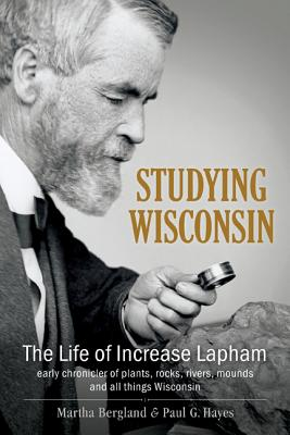 Studying Wisconsin: The Life of Increase Lapham, early chronicler of plants, rocks, rivers, mounds and all things Wisconsin Cover Image