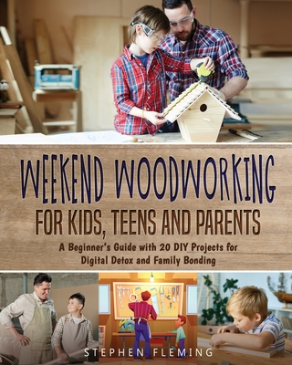 Weekend Woodworking For Kids, Teens and Parents: A Beginner's Guide with 20 DIY Projects for Digital Detox and Family Bonding Cover Image