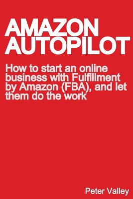 Amazon Autopilot: How to Start an Online Bookselling Business with Fulfillment by Amazon (Fba), and Let Them Do the Work Cover Image