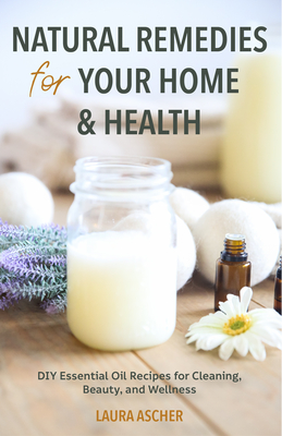 Natural Remedies for Your Home & Health: DIY Essential Oils Recipes for Cleaning, Beauty, and Wellness (Natural Life Guide) Cover Image