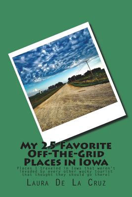 My 25 Favorite Off-The-Grid Places in Iowa: Places I traveled in Iowa that weren't invaded by every other wacky tourist that thought they should go th Cover Image