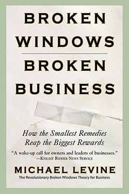 Broken Windows, Broken Business: How the Smallest Remedies Reap the Biggest Rewards Cover Image