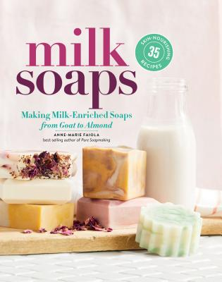 Milk Soaps: 35 Skin-Nourishing Recipes for Making Milk-Enriched Soaps, from Goat to Almond Cover Image