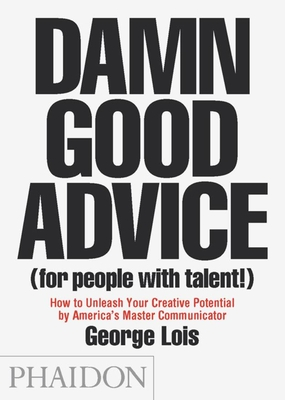 Damn Good Advice (For People with Talent!): How To Unleash Your Creative Potential by America's Master Communicator, George Lois Cover Image