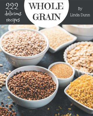 222 Delicious Whole Grain Recipes: Explore Whole Grain Cookbook NOW! Cover Image