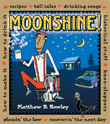 Moonshine!: Recipes * Tall Tales * Drinking Songs * Historical Stuff * Knee-Slappers * How to Make It * How to Drink It * Pleasin Cover Image