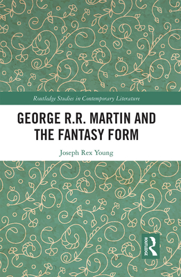 George R.R. Martin and the Fantasy Form (Routledge Studies in Contemporary Literature) Cover Image