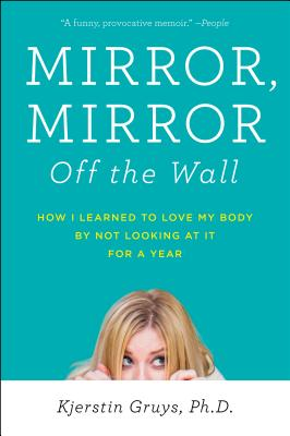 Mirror, Mirror Off the Wall: How I Learned to Love My Body by Not Looking at It for a Year Cover Image